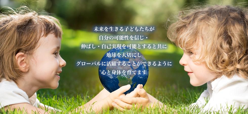 未来を生きる子どもたちが自分の可能性を信じ・伸ばし・自己実現を可能とすると共にグローバルに活躍することができるように心と体を育てます。